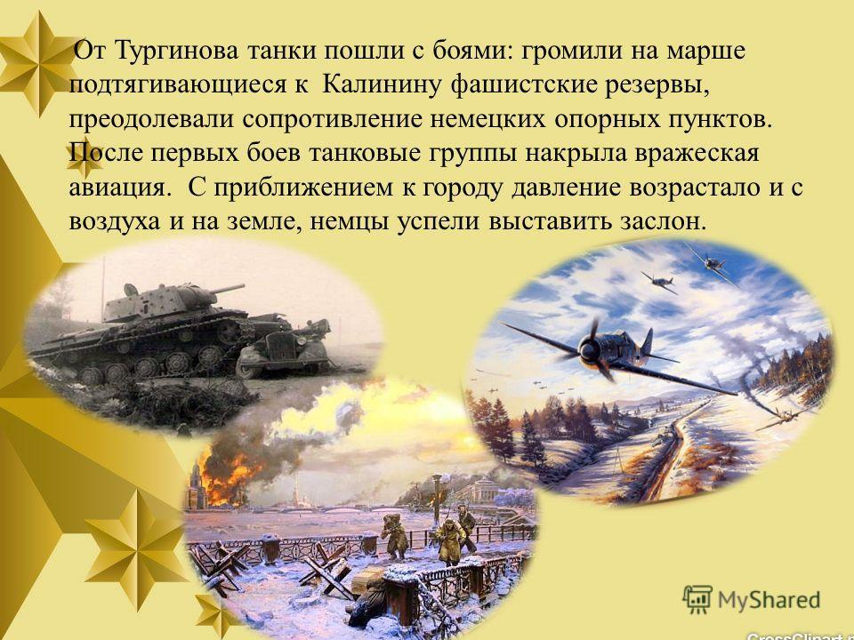 От Тургинова танки пошли с боями: громили на марше подтягивающиеся к Калинину фашистские резервы, преодолевали сопротивление немецких опорных пунктов. После первых боев танковые группы накрыла вражеская авиация. С приближением к городу давление возра