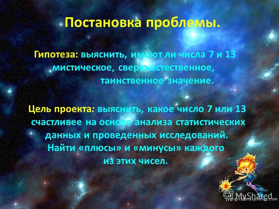 Постановка проблемы. Гипотеза: выяснить, имеют ли числа 7 и 13 мистическое, сверхъестественное, таинственное значение. Цель проекта: выяснить, какое число 7 или 13 счастливее на основе анализа статистических данных и проведенных исследований. Найти «