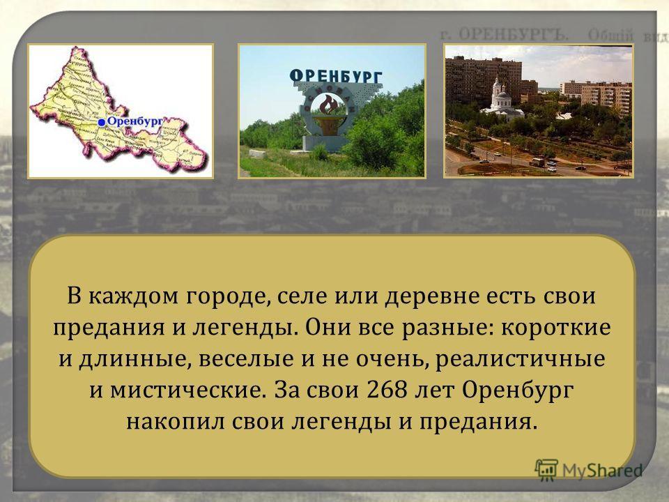 В каждом городе, селе или деревне есть свои предания и легенды. Они все разные : короткие и длинные, веселые и не очень, реалистичные и мистические. За свои 268 лет Оренбург накопил свои легенды и предания.