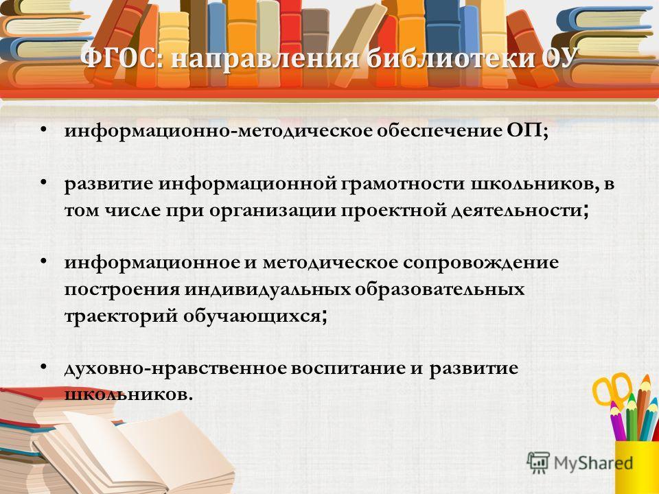 ФГОС: направления библиотеки ОУ информационно-методическое обеспечение ОП; развитие информационной грамотности школьников, в том числе при организации проектной деятельности ; информационное и методическое сопровождение построения индивидуальных обра