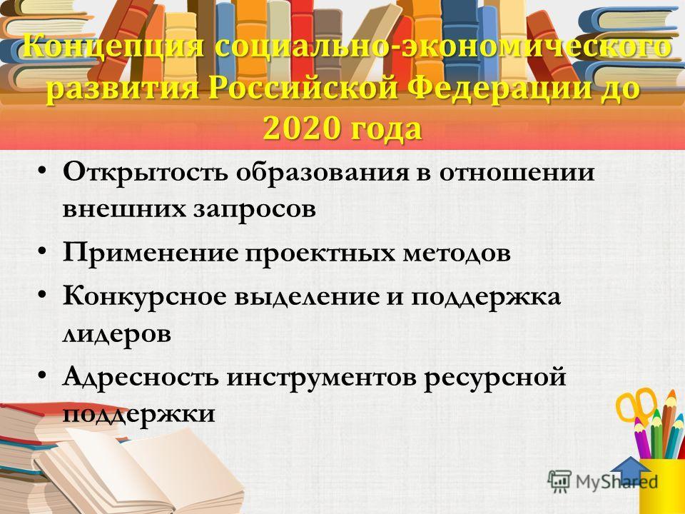 Концепция социально-экономического развития Российской Федерации до 2020 года Концепция социально-экономического развития Российской Федерации до 2020 года Открытость образования в отношении внешних запросов Применение проектных методов Конкурсное вы