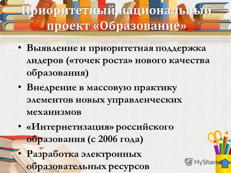 Приоритетный национальный проект «Образование» Выявление и приоритетная поддержка лидеров («точек роста» нового качества образования) Внедрение в массовую практику элементов новых управленческих механизмов «Интернетизация» российского образования (с