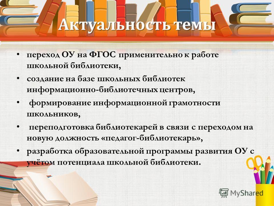 Актуальность темы переход ОУ на ФГОС применительно к работе школьной библиотеки, создание на базе школьных библиотек информационно-библиотечных центров, формирование информационной грамотности школьников, переподготовка библиотекарей в связи с перехо