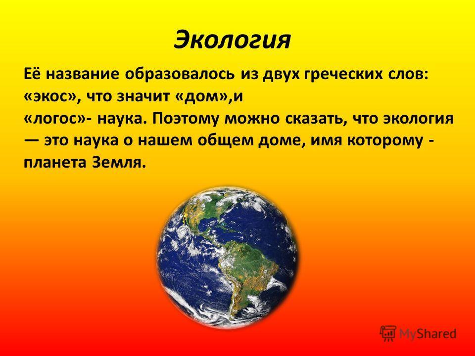 Экология Её название образовалось из двух греческих слов: «экос», что значит «дом»,и «логос»- наука. Поэтому можно сказать, что экология это наука о нашем общем доме, имя которому - планета Земля.
