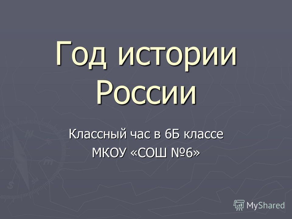 Год истории России Классный час в 6Б классе МКОУ «СОШ 6»