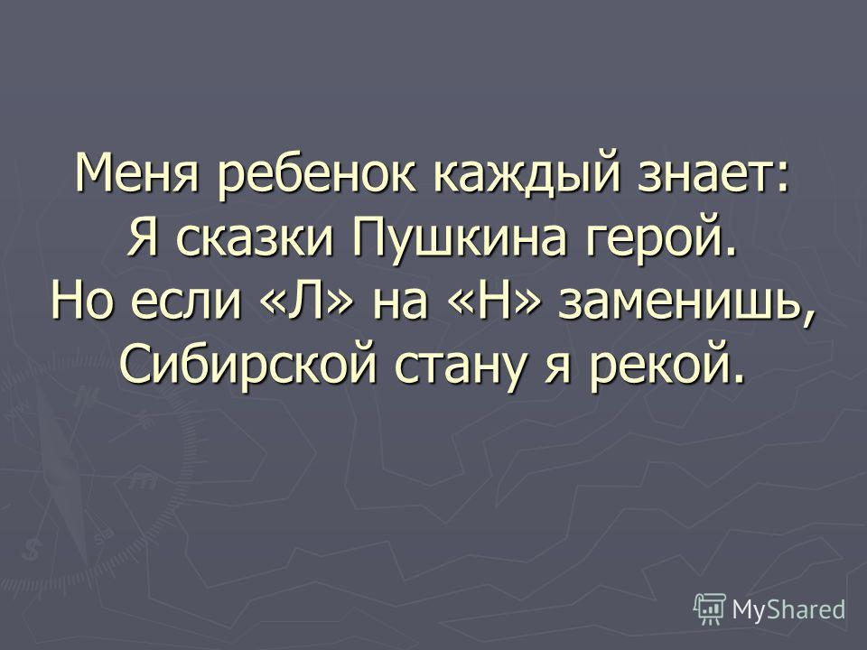 Меня ребенок каждый знает: Я сказки Пушкина герой. Но если «Л» на «Н» заменишь, Сибирской стану я рекой.