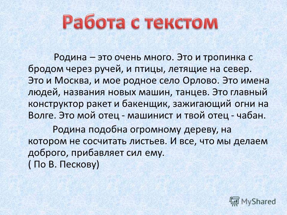 Родина – это очень много. Это и тропинка с бродом через ручей, и птицы, летящие на север. Это и Москва, и мое родное село Орлово. Это имена людей, названия новых машин, танцев. Это главный конструктор ракет и бакенщик, зажигающий огни на Волге. Это м
