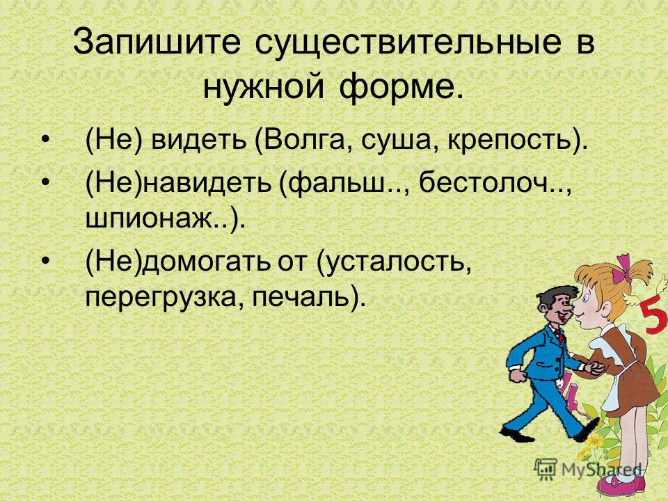 Запишите существительные в нужной форме. (Не) видеть (Волга, суша, крепость). (Не)навидеть (фальш.., бестолоч.., шпионаж..). (Не)домогать от (усталость, перегрузка, печаль).