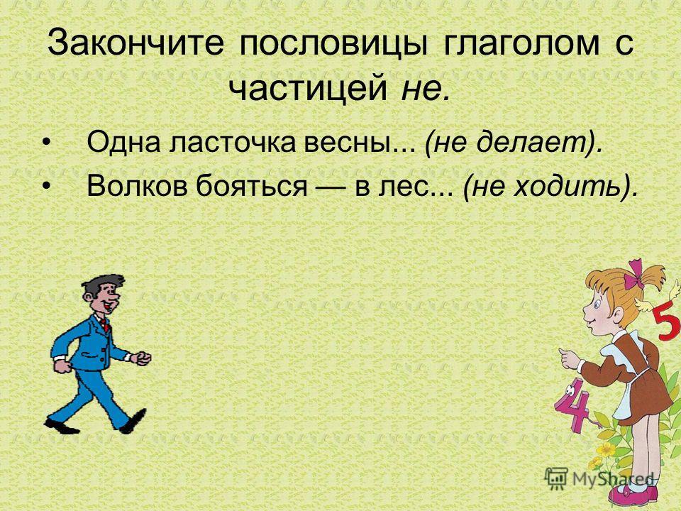Закончите пословицы глаголом с частицей не. Одна ласточка весны... (не делает). Волков бояться в лес... (не ходить).
