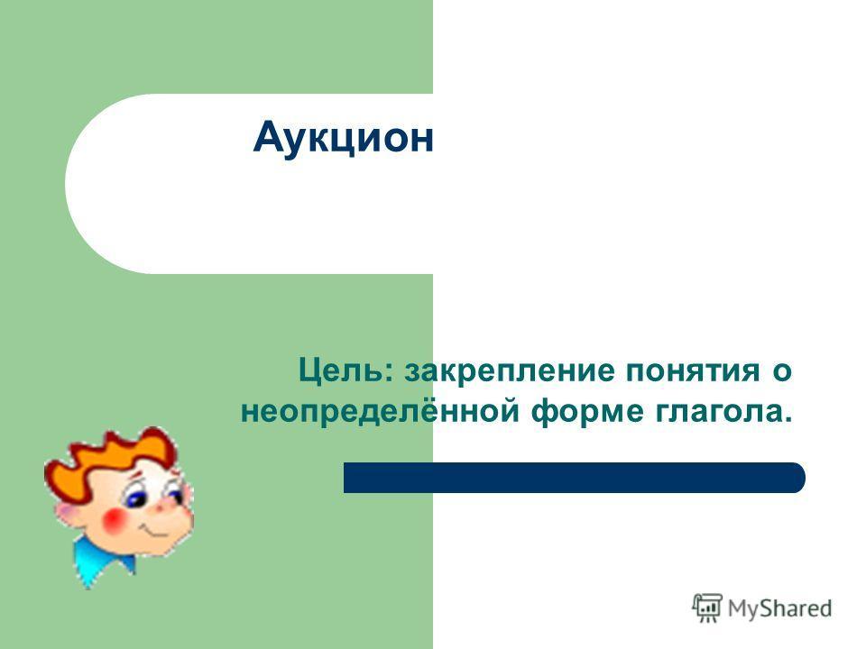 Аукцион Цель: закрепление понятия о неопределённой форме глагола.