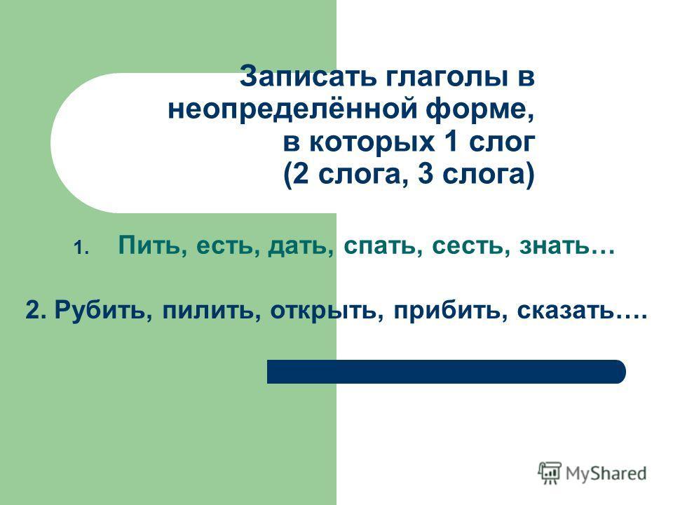 Записать глаголы в неопределённой форме, в которых 1 слог (2 слога, 3 слога) 1. Пить, есть, дать, спать, сесть, знать… 2. Рубить, пилить, открыть, прибить, сказать….