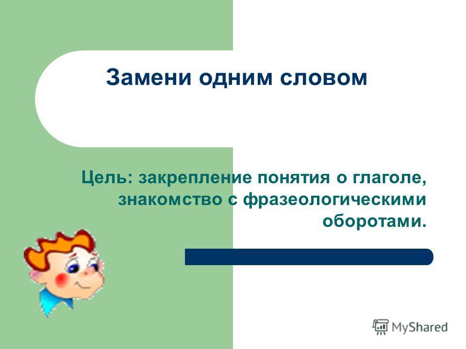 Замени одним словом Цель: закрепление понятия о глаголе, знакомство с фразеологическими оборотами.