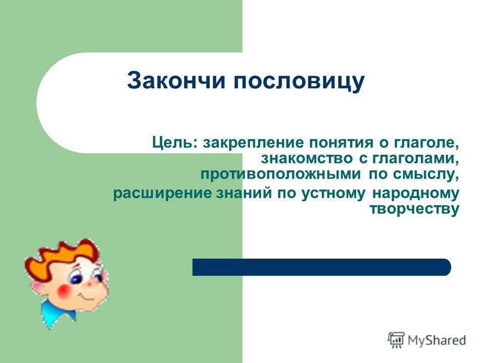 Закончи пословицу Цель: закрепление понятия о глаголе, знакомство с глаголами, противоположными по смыслу, расширение знаний по устному народному творчеству