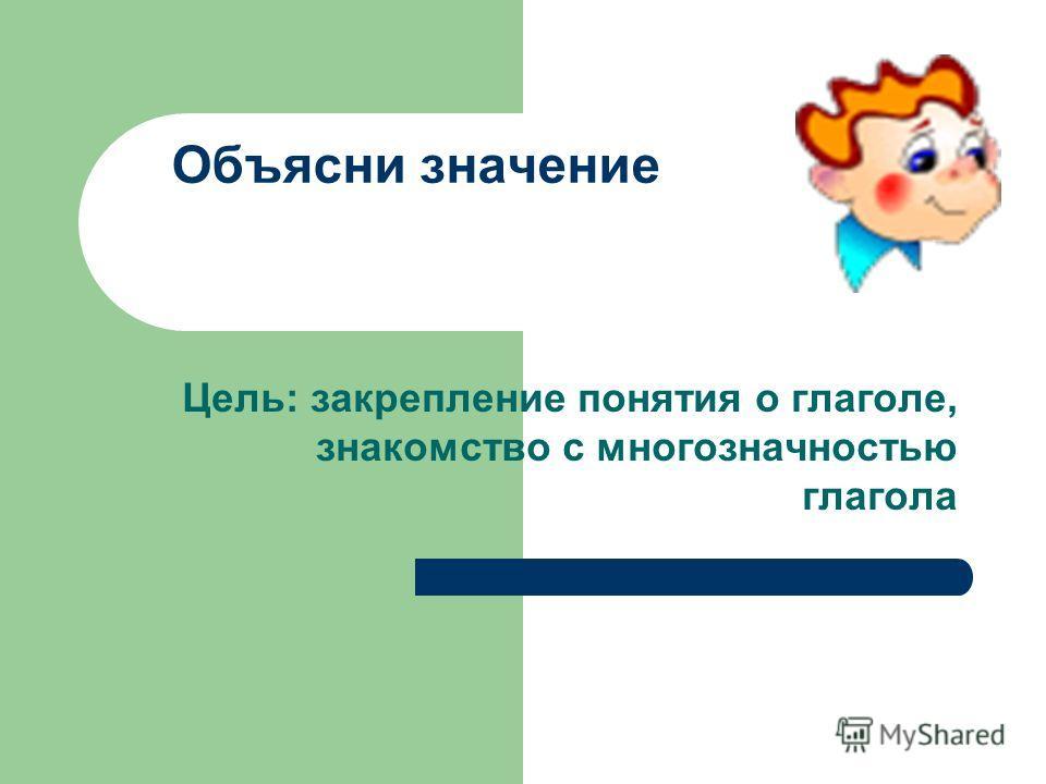 Объясни значение Цель: закрепление понятия о глаголе, знакомство с многозначностью глагола