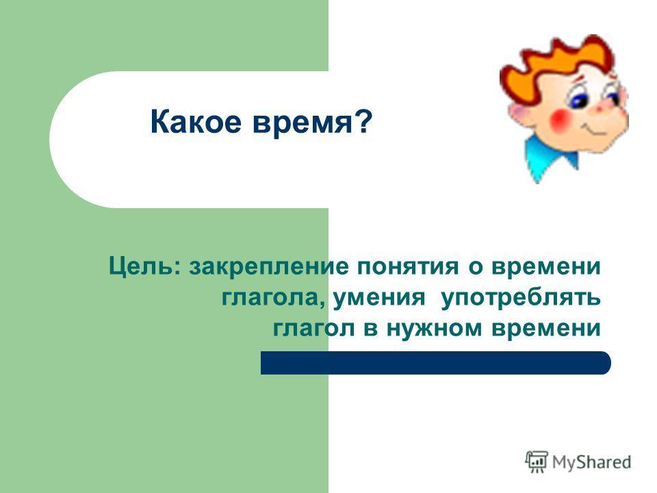 Какое время? Цель: закрепление понятия о времени глагола, умения употреблять глагол в нужном времени