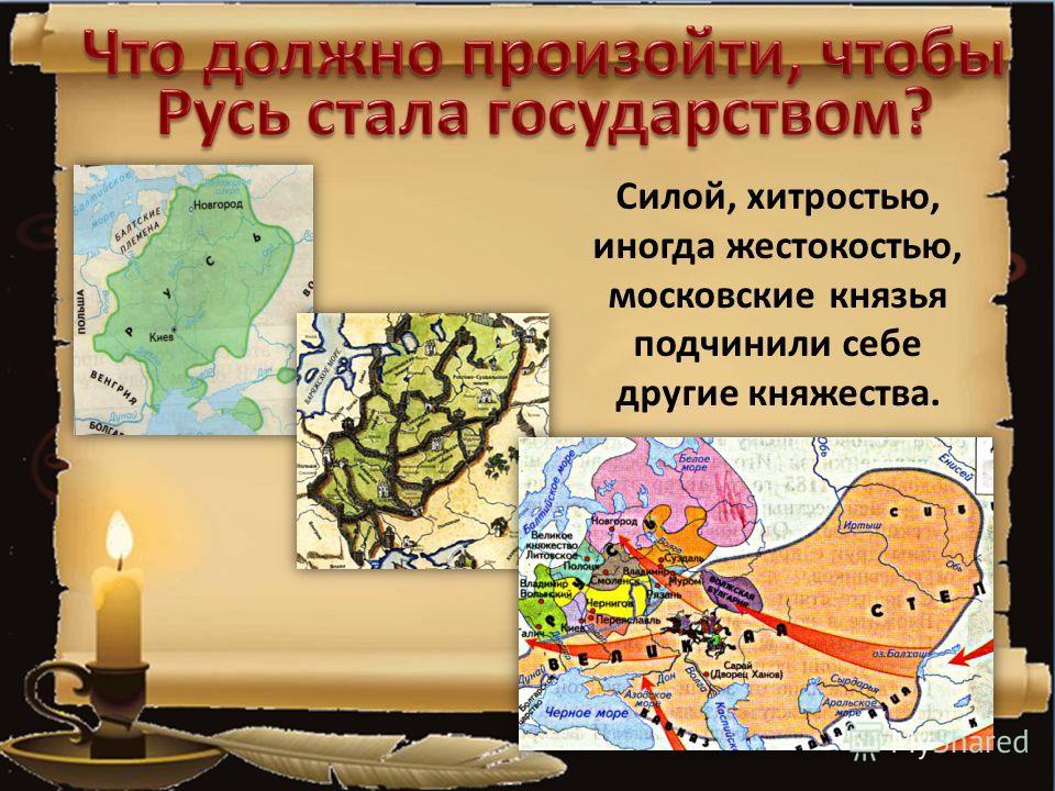 Силой, хитростью, иногда жестокостью, московские князья подчинили себе другие княжества.