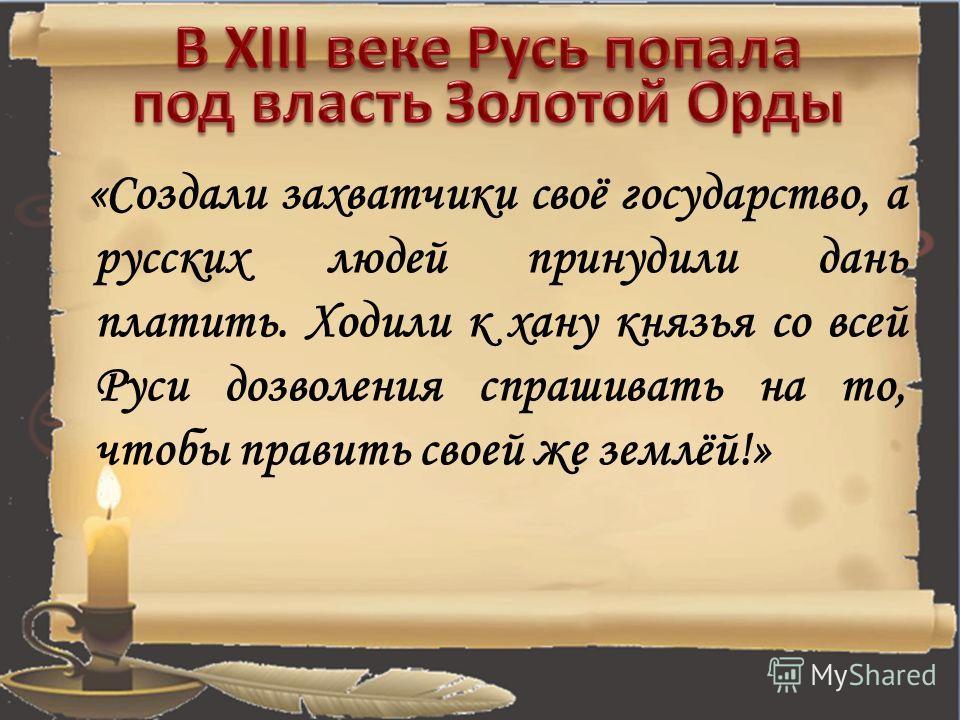 «Создали захватчики своё государство, а русских людей принудили дань платить. Ходили к хану князья со всей Руси дозволения спрашивать на то, чтобы править своей же землёй!»