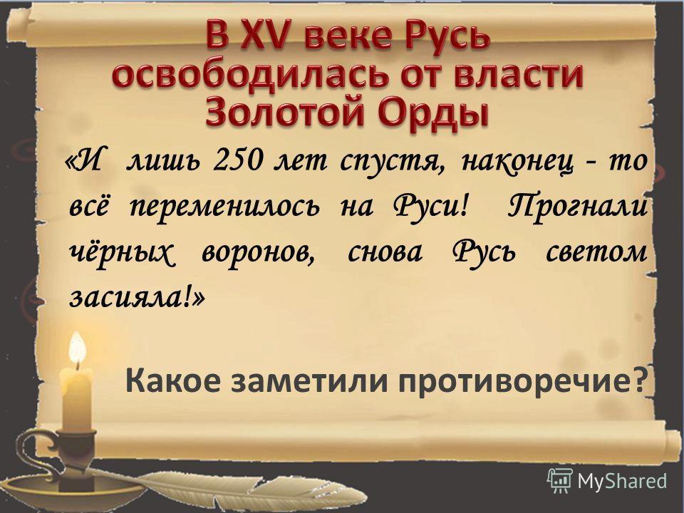«И лишь 250 лет спустя, наконец - то всё переменилось на Руси! Прогнали чёрных воронов, снова Русь светом засияла!» Какое заметили противоречие?