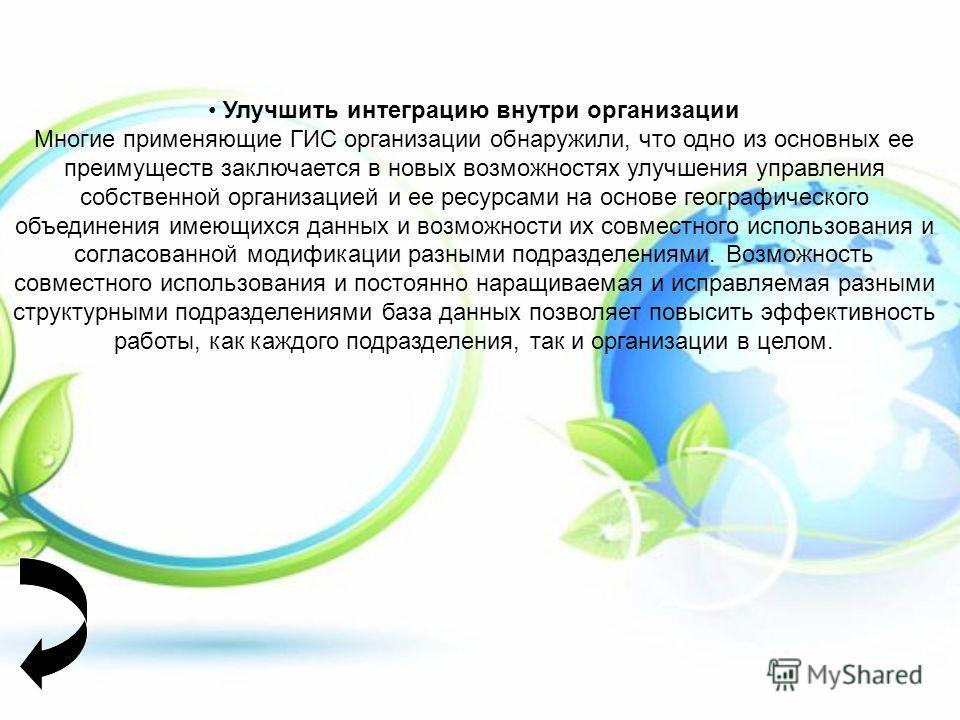 Улучшить интеграцию внутри организации Многие применяющие ГИС организации обнаружили, что одно из основных ее преимуществ заключается в новых возможностях улучшения управления собственной организацией и ее ресурсами на основе географического объедине