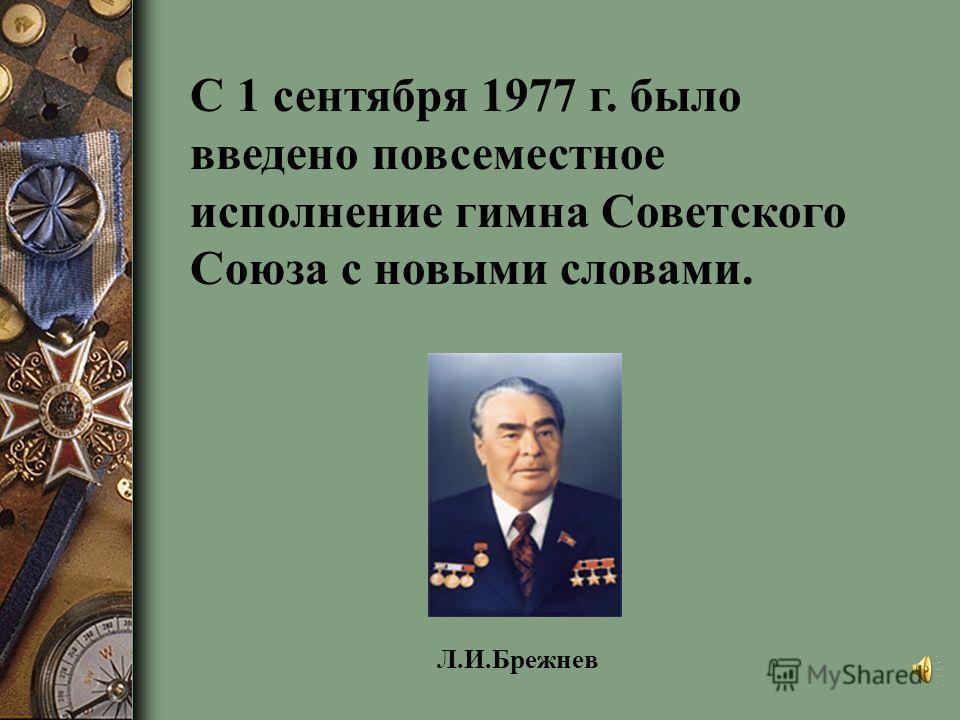 С 1 сентября 1977 г. было введено повсеместное исполнение гимна Советского Союза с новыми словами. Л.И.Брежнев