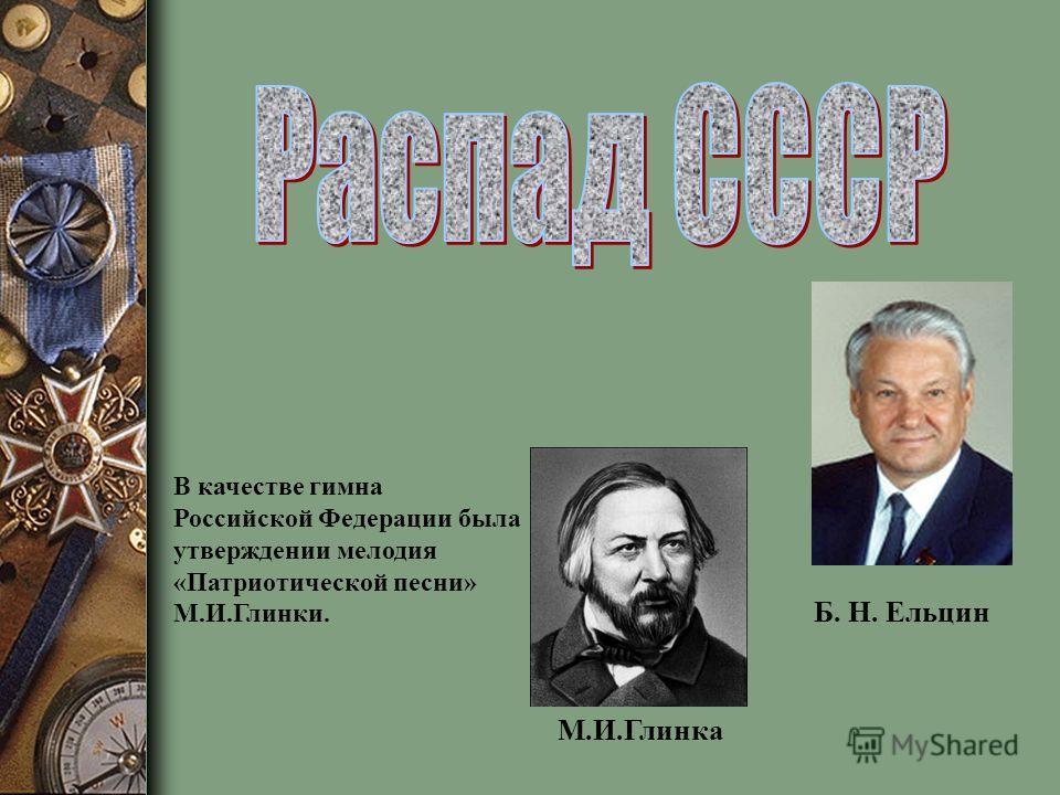Б. Н. Ельцин М.И.Глинка В качестве гимна Российской Федерации была утверждении мелодия «Патриотической песни» М.И.Глинки.