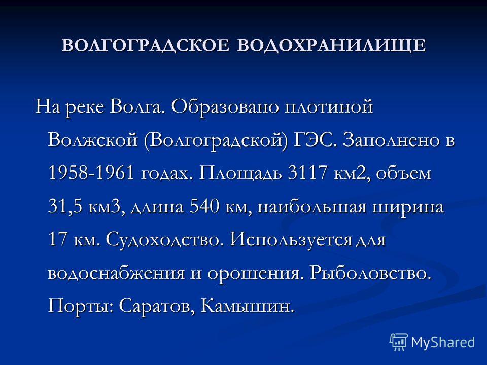 ВОЛГОГРАДСКОЕ ВОДОХРАНИЛИЩЕ На реке Волга. Образовано плотиной Волжской (Волгоградской) ГЭС. Заполнено в 1958-1961 годах. Площадь 3117 км2, объем 31,5 км3, длина 540 км, наибольшая ширина 17 км. Судоходство. Используется для водоснабжения и орошения.