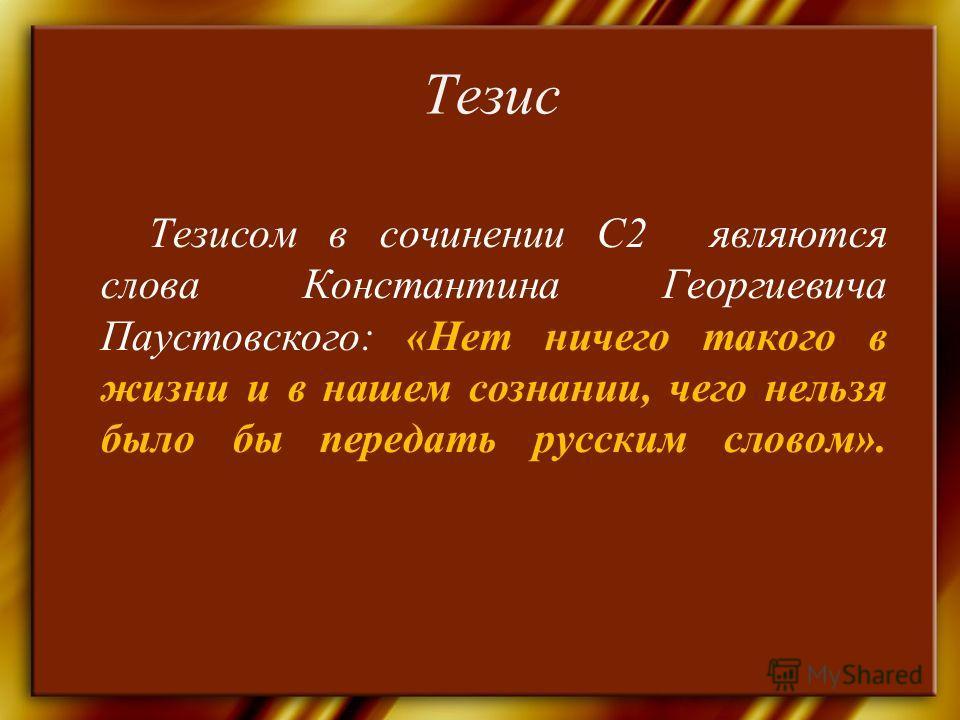 Тезис Тезисом в сочинении С2 являются слова Константина Георгиевича Паустовского: «Нет ничего такого в жизни и в нашем сознании, чего нельзя было бы передать русским словом».