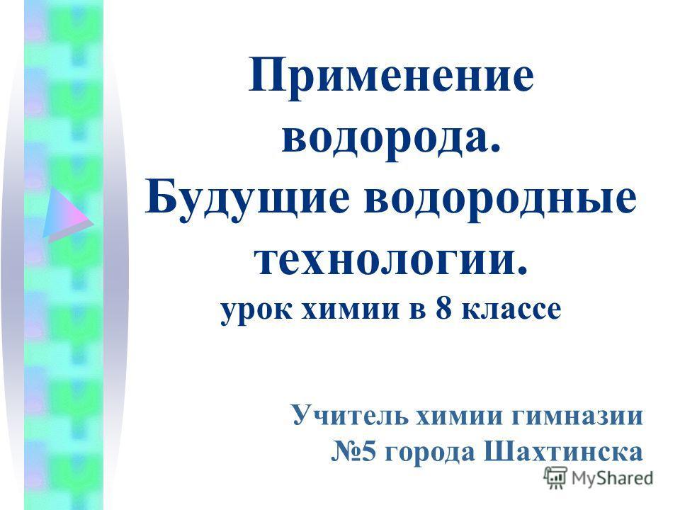 Применение водорода. Будущие водородные технологии. урок химии в 8 классе Учитель химии гимназии 5 города Шахтинска