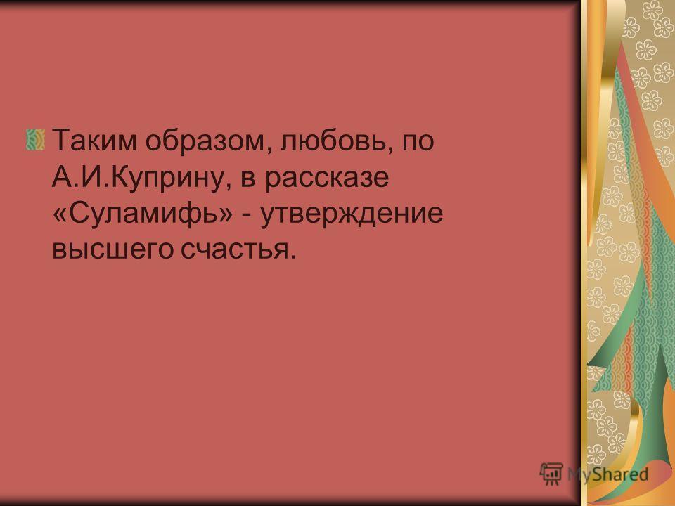 Таким образом, любовь, по А.И.Куприну, в рассказе «Суламифь» - утверждение высшего счастья.