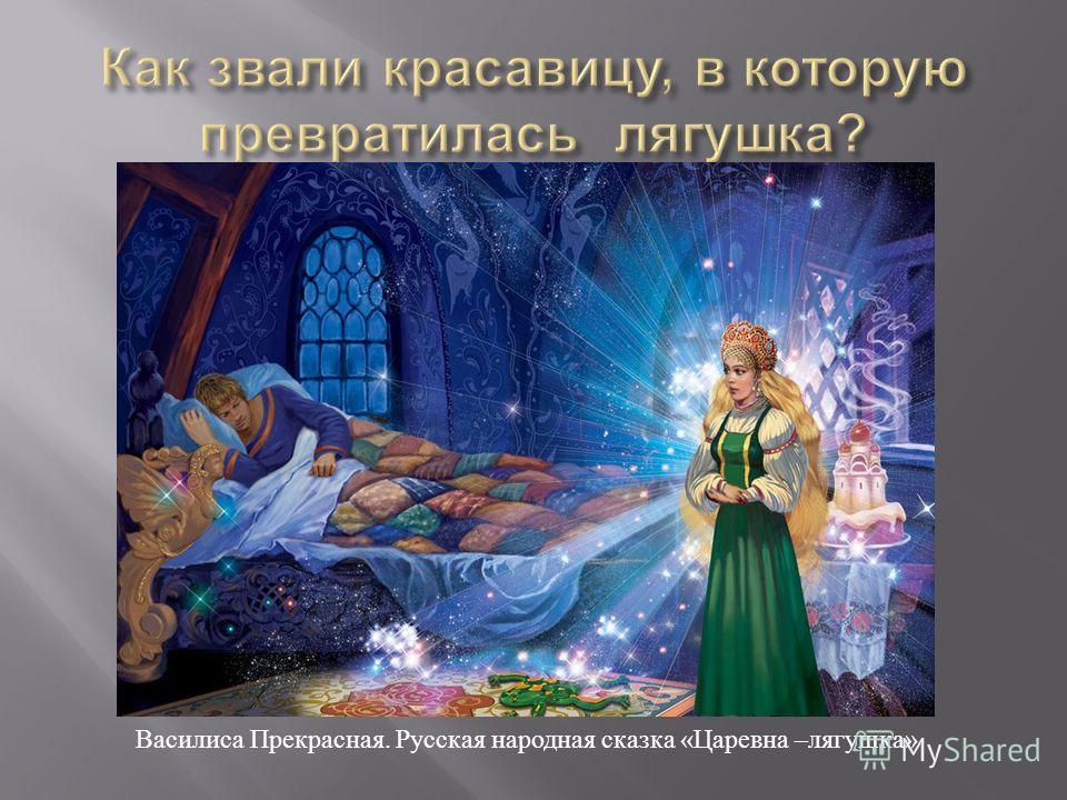 Василиса Прекрасная. Русская народная сказка «Царевна –лягушка»