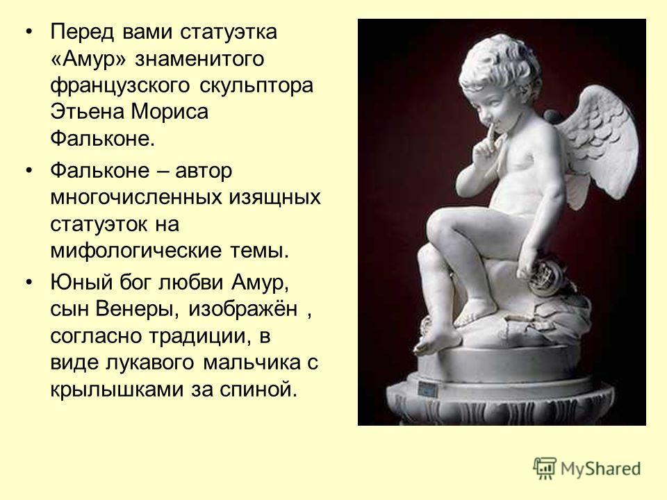 Перед вами статуэтка «Амур» знаменитого французского скульптора Этьена Мориса Фальконе. Фальконе – автор многочисленных изящных статуэток на мифологические темы. Юный бог любви Амур, сын Венеры, изображён, согласно традиции, в виде лукавого мальчика