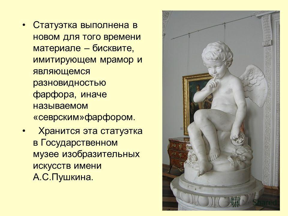 Статуэтка выполнена в новом для того времени материале – бисквите, имитирующем мрамор и являющемся разновидностью фарфора, иначе называемом «севрским»фарфором. Хранится эта статуэтка в Государственном музее изобразительных искусств имени А.С.Пушкина.
