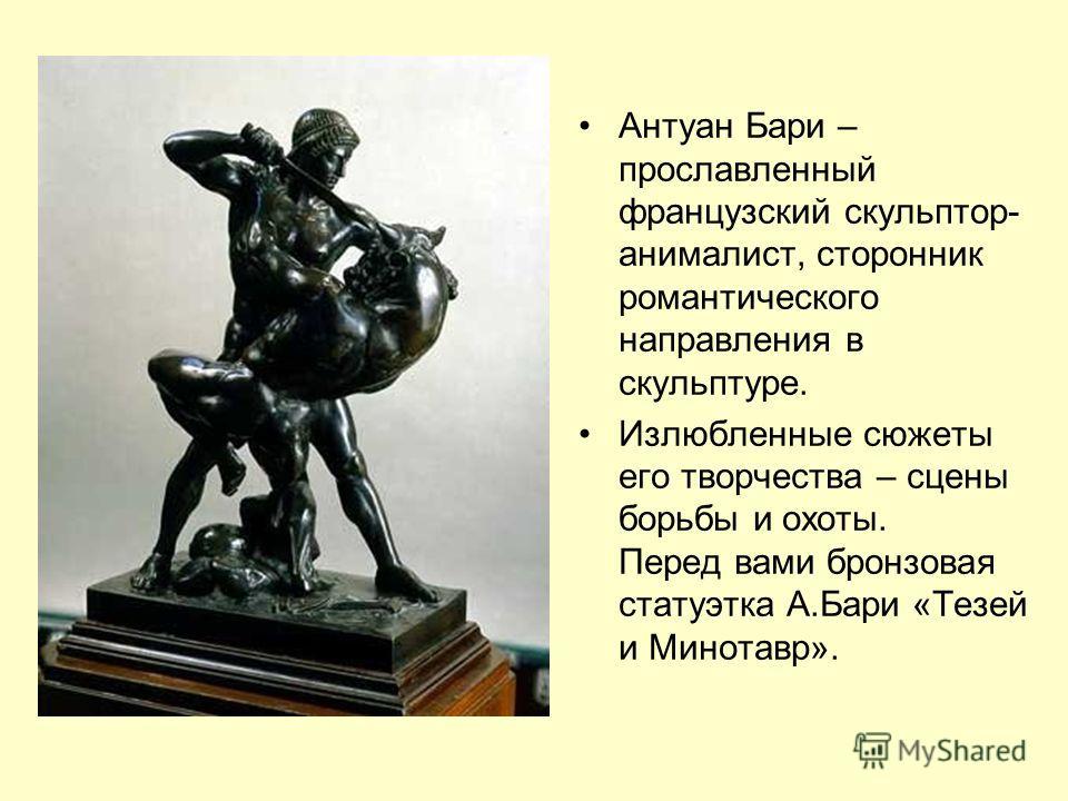 Антуан Бари – прославленный французский скульптор- анималист, сторонник романтического направления в скульптуре. Излюбленные сюжеты его творчества – сцены борьбы и охоты. Перед вами бронзовая статуэтка А.Бари «Тезей и Минотавр».