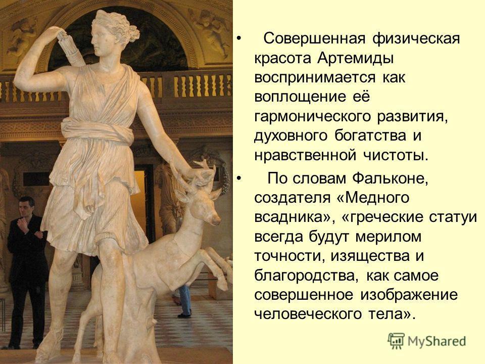 Совершенная физическая красота Артемиды воспринимается как воплощение её гармонического развития, духовного богатства и нравственной чистоты. По словам Фальконе, создателя «Медного всадника», «греческие статуи всегда будут мерилом точности, изящества