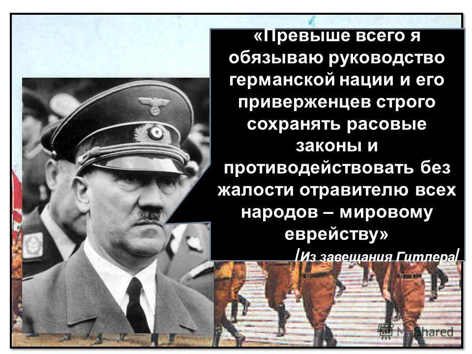 «Превыше всего я обязываю руководство германской нации и его приверженцев строго сохранять расовые законы и противодействовать без жалости отравителю всех народов – мировому еврейству» / Из завещания Гитлера /