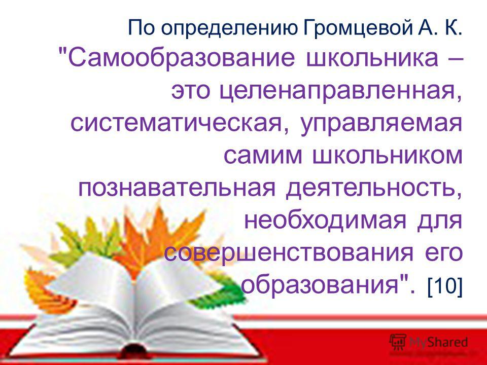 По определению Громцевой А. К. Самообразование школьника – это целенаправленная, систематическая, управляемая самим школьником познавательная деятельность, необходимая для совершенствования его образования. [10]