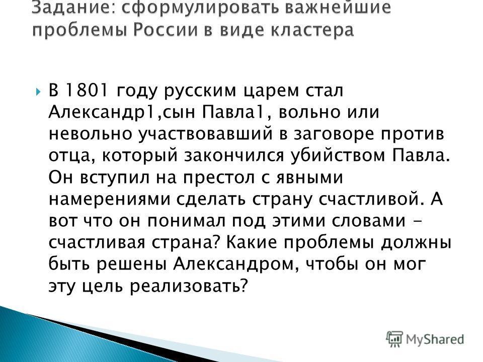 В 1801 году русским царем стал Александр1,сын Павла1, вольно или невольно участвовавший в заговоре против отца, который закончился убийством Павла. Он вступил на престол с явными намерениями сделать страну счастливой. А вот что он понимал под этими с