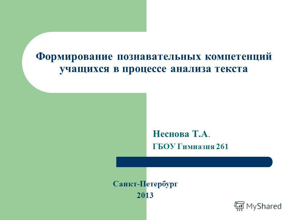 Формирование познавательных компетенций учащихся в процессе анализа текста Неснова Т.А. ГБОУ Гимназия 261 Санкт-Петербург 2013