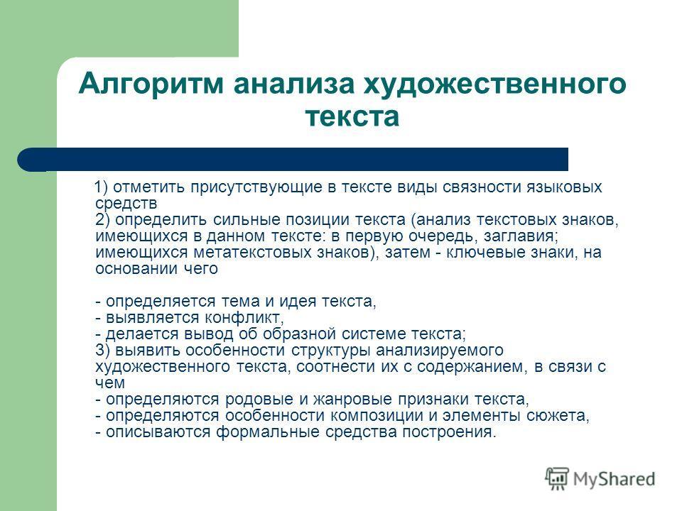 Алгоритм анализа художественного текста 1) отметить присутствующие в тексте виды связности языковых средств 2) определить сильные позиции текста (анализ текстовых знаков, имеющихся в данном тексте: в первую очередь, заглавия; имеющихся метатекстовых