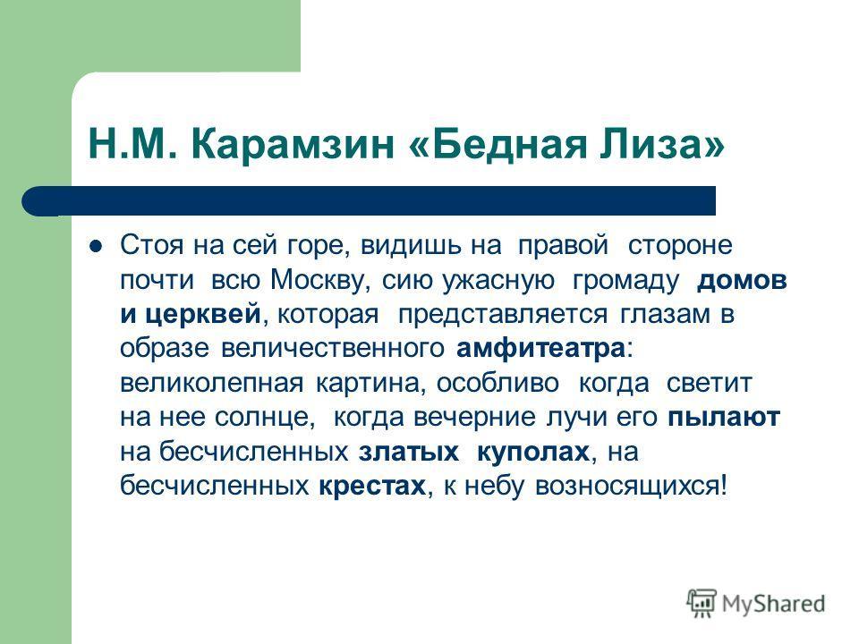 Н.М. Карамзин «Бедная Лиза» Стоя на сей горе, видишь на правой стороне почти всю Москву, сию ужасную громаду домов и церквей, которая представляется глазам в образе величественного амфитеатра: великолепная картина, особливо когда светит на нее солнце