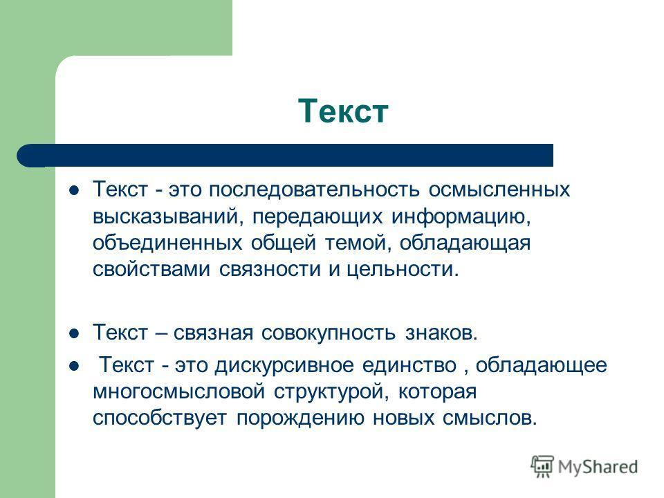Текст Текст - это последовательность осмысленных высказываний, передающих информацию, объединенных общей темой, обладающая свойствами связности и цельности. Текст – связная совокупность знаков. Текст - это дискурсивное единство, обладающее многосмысл
