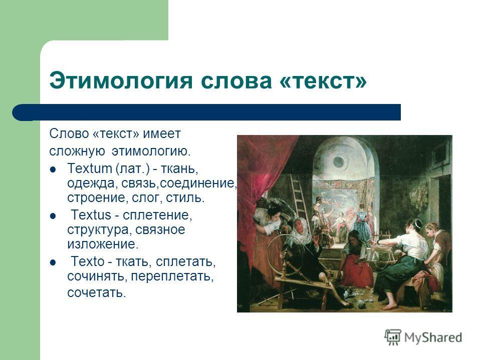 Этимология слова «текст» Слово «текст» имеет сложную этимологию. Textum (лат.) - ткань, одежда, связь,соединение, строение, слог, стиль. Textus - сплетение, структура, связное изложение. Tехtо - ткать, сплетать, сочинять, переплетать, сочетать.