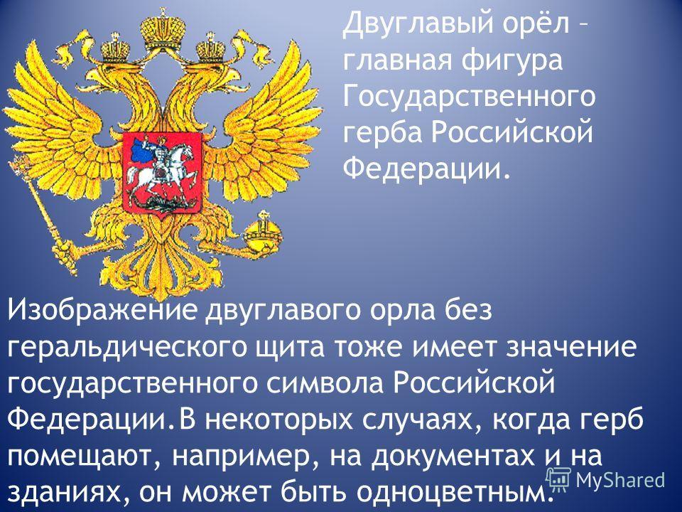 Изображение двуглавого орла без геральдического щита тоже имеет значение государственного символа Российской Федерации. В некоторых случаях, когда герб помещают, например, на документах и на зданиях, он может быть одноцветным. Двуглавый орёл – главна