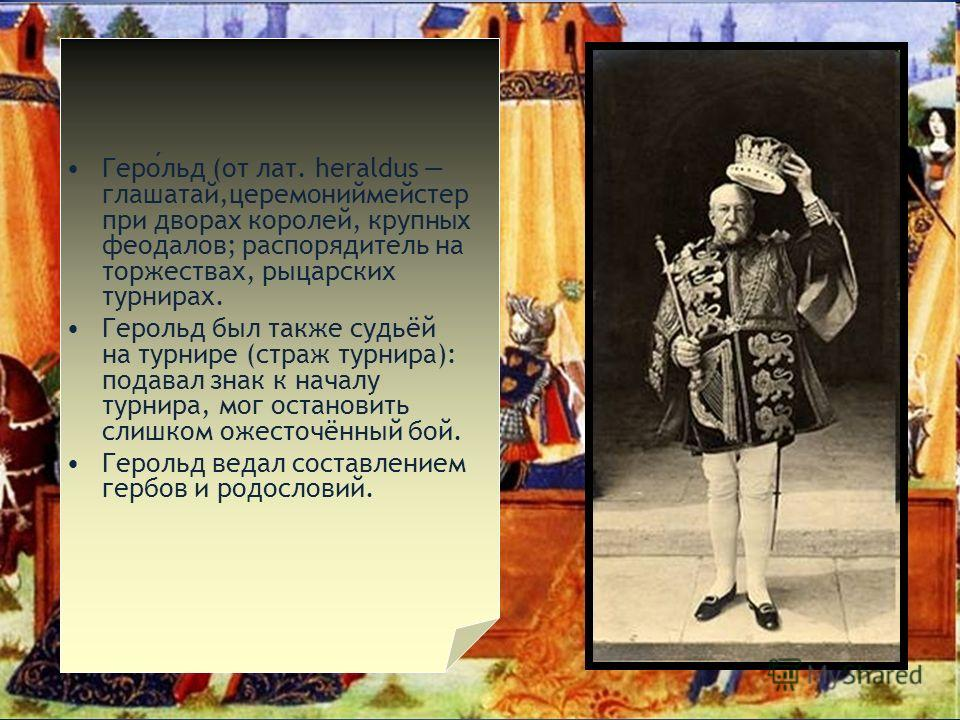 Герольд (от лат. heraldus глашатай,церемониймейстер при дворах королей, крупных феодалов; распорядитель на торжествах, рыцарских турнирах. Герольд был также судьёй на турнире (страж турнира): подавал знак к началу турнира, мог остановить слишком ожес