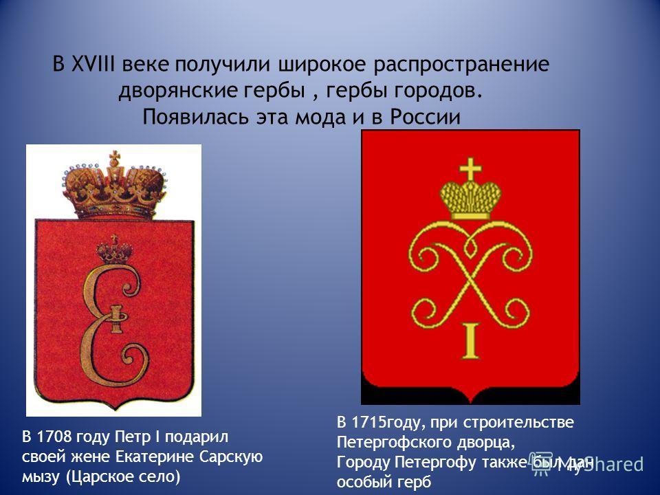 В XVIII веке получили широкое распространение дворянские гербы, гербы городов. Появилась эта мода и в России В 1708 году Петр I подарил своей жене Екатерине Сарскую мызу (Царское село) В 1715году, при строительстве Петергофского дворца, Городу Петерг