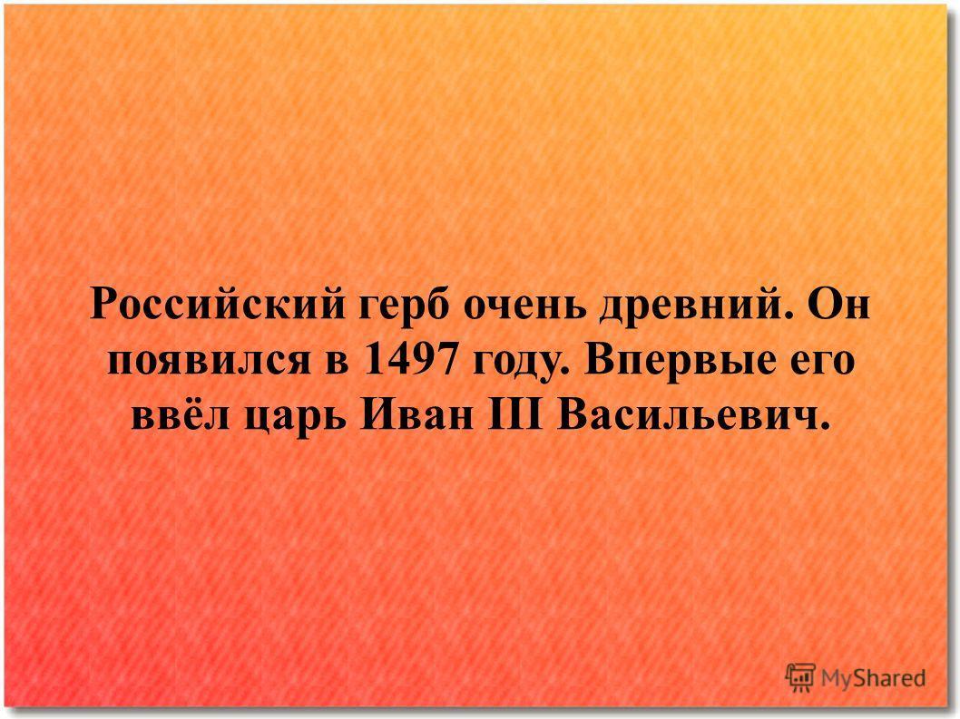 Российский герб очень древний. Он появился в 1497 году. Впервые его ввёл царь Иван III Васильевич.