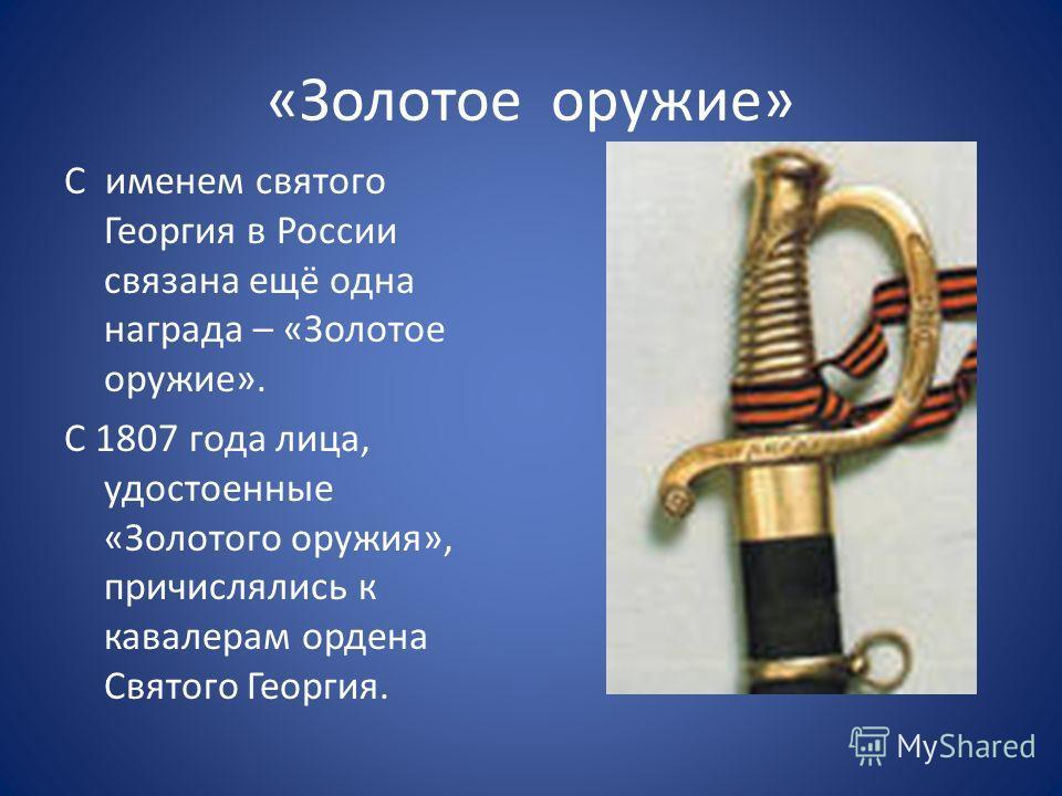 «Золотое оружие» С именем святого Георгия в России связана ещё одна награда – «Золотое оружие». С 1807 года лица, удостоенные «Золотого оружия», причислялись к кавалерам ордена Святого Георгия.