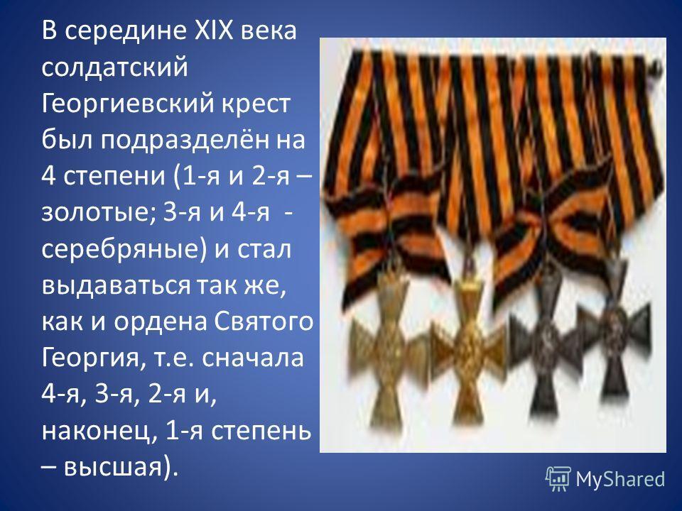 В середине XIX века солдатский Георгиевский крест был подразделён на 4 степени (1-я и 2-я – золотые; 3-я и 4-я - серебряные) и стал выдаваться так же, как и ордена Святого Георгия, т.е. сначала 4-я, 3-я, 2-я и, наконец, 1-я степень – высшая).
