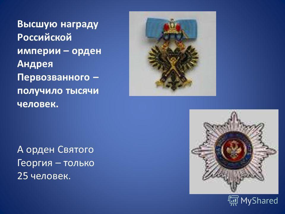 Высшую награду Российской империи – орден Андрея Первозванного – получило тысячи человек. А орден Святого Георгия – только 25 человек.