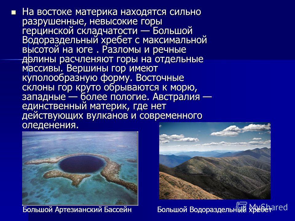 На востоке материка находятся сильно разрушенные, невысокие горы герцинской складчатости Большой Водораздельный хребет с максимальной высотой на юге. Разломы и речные долины расчленяют горы на отдельные массивы. Вершины гор имеют куполообразную форму